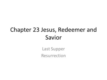 Chapter 23 Jesus, Redeemer and Savior Last Supper Resurrection.