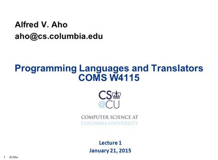 1 Al Aho Programming <strong>Languages</strong> and Translators COMS W4115 Alfred V. Aho Lecture 1 January 21, 2015.