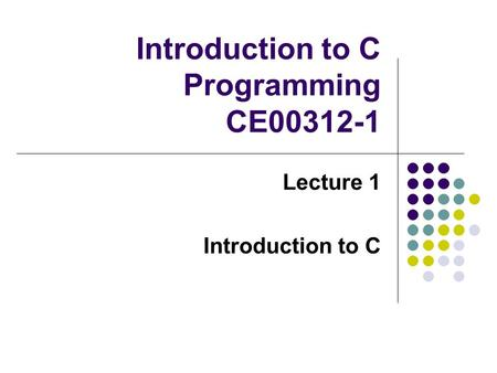 Introduction to C Programming CE00312-1 Lecture 1 Introduction to C.