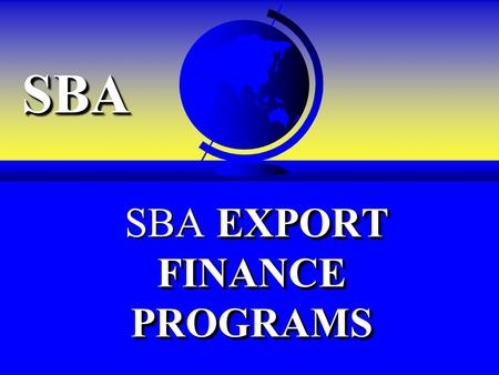 SBASBA EXPORT FINANCE PROGRAMS SBA EXPORT FINANCE PROGRAMS.