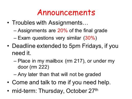 Announcements Troubles with Assignments… –Assignments are 20% of the final grade –Exam questions very similar (30%) Deadline extended to 5pm Fridays, if.