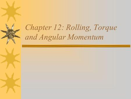 Chapter 12: Rolling, Torque and Angular Momentum.
