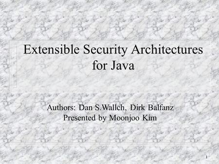 1 Extensible Security Architectures for Java Authors: Dan S.Wallch, Dirk Balfanz Presented by Moonjoo Kim.