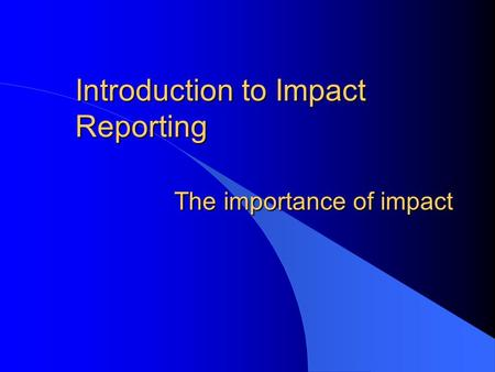 Introduction to Impact Reporting The importance of impact.