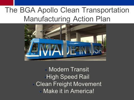The BGA Apollo Clean Transportation Manufacturing Action Plan  Modern Transit  High Speed Rail  Clean Freight Movement  Make it in America!
