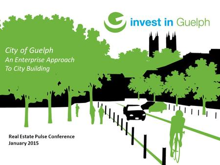 City of Guelph An Enterprise Approach To City Building Real Estate Pulse Conference January 2015.