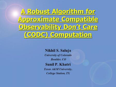 A Robust Algorithm for Approximate Compatible Observability Don't Care (CODC) Computation Nikhil S. Saluja University of Colorado Boulder, CO Sunil P.