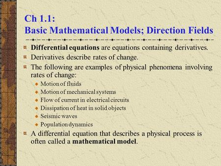 Ch 1.1: Basic Mathematical Models; Direction Fields Differential equations are equations containing derivatives. Derivatives describe rates of change.