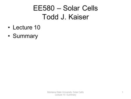 EE580 – Solar Cells Todd J. Kaiser Lecture 10 Summary 1Montana State University: Solar Cells Lecture 10: Summary.