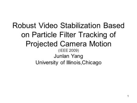 1 Robust Video Stabilization Based on Particle Filter Tracking of Projected Camera Motion (IEEE 2009) Junlan Yang University of Illinois,Chicago.