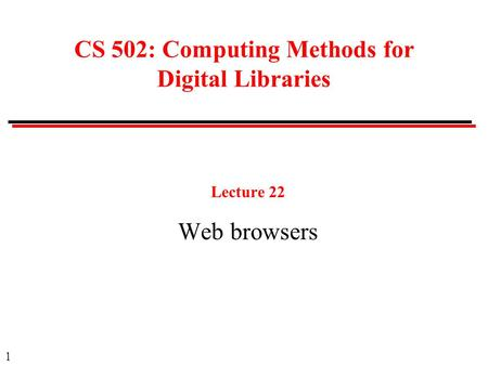 1 CS 502: Computing Methods for Digital Libraries Lecture 22 Web browsers.