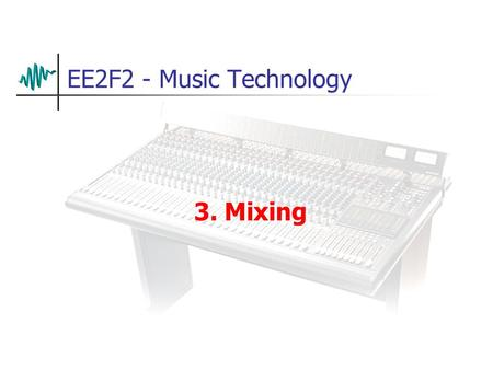 EE2F2 - Music Technology 3. Mixing. Mixing Basics In the simplest terms, mixing is just adding two or more sounds together. Of course, things are rarely.