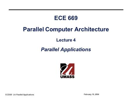 ECE669 L4: Parallel Applications February 10, 2004 ECE 669 Parallel Computer Architecture Lecture 4 Parallel Applications.