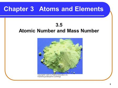 1 Chapter 3 Atoms and Elements 3.5 Atomic Number and Mass Number Copyright © 2005 by Pearson Education, Inc. Publishing as Benjamin Cummings.