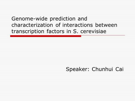 Genome-wide prediction and characterization of interactions between transcription factors in S. cerevisiae Speaker: Chunhui Cai.
