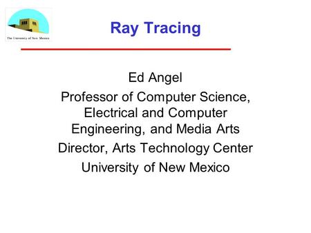 Ray Tracing Ed Angel Professor of Computer Science, Electrical and Computer Engineering, and Media Arts Director, Arts Technology Center University of.