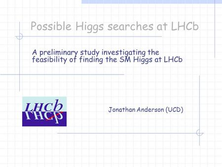 Possible Higgs searches at LHCb A preliminary study investigating the feasibility of finding the SM Higgs at LHCb Jonathan Anderson (UCD)