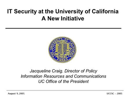 August 9, 2005 UCCSC -- 2005 IT Security at the University of California A New Initiative Jacqueline Craig. Director of Policy Information Resources and.