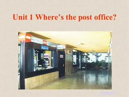 Unit 1 Where's the post office? Jewel post office bank Do you know these places? pay phone library.