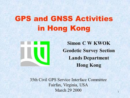 1 GPS and GNSS Activities in Hong Kong Simon C W KWOK Geodetic Survey Section Lands Department Hong Kong 35th Civil GPS Service Interface Committee Fairfax,