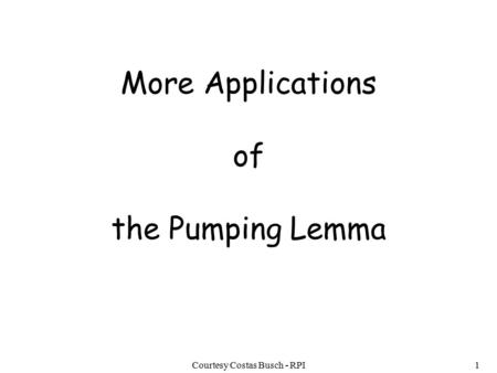 Courtesy Costas Busch - RPI1 More Applications of the Pumping Lemma.