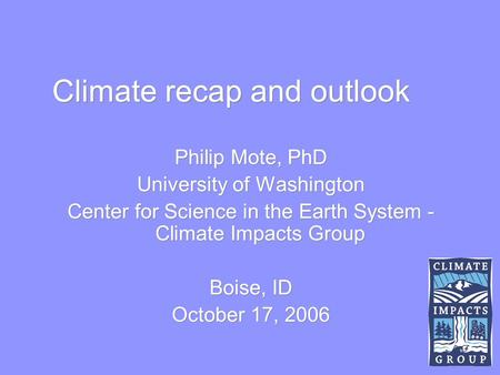 Climate recap and outlook Philip Mote, PhD University of Washington Center for Science in the Earth System - Climate Impacts Group Boise, ID October 17,