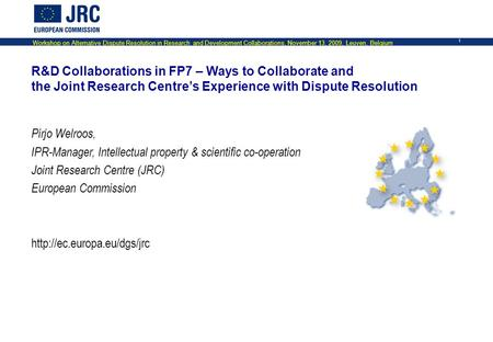 Workshop on Alternative Dispute Resolution in Research and Development Collaborations, November 13, 2009, Leuven, Belgium 1 R&D Collaborations in FP7 –
