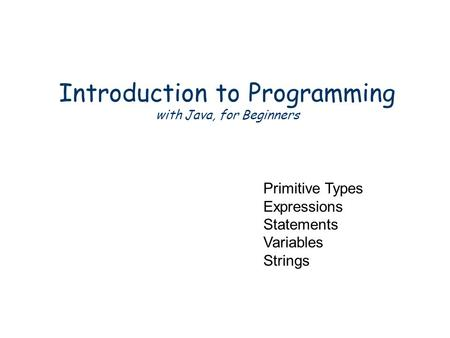 Introduction to Programming with Java, for Beginners Primitive Types Expressions Statements Variables Strings.