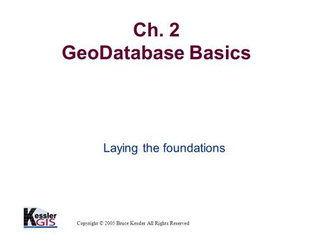 Copyright © 2005 Bruce Kessler All Rights Reserved Ch. 2 GeoDatabase Basics Laying the foundations.