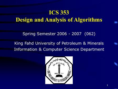 1 ICS 353 Design and Analysis of Algorithms Spring Semester 2006 - 2007 (062) King Fahd University of Petroleum & Minerals Information & Computer Science.