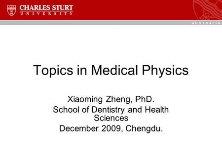 Topics in Medical Physics Xiaoming Zheng, PhD. School of Dentistry and Health Sciences December 2009, Chengdu.