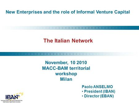 The Italian Network Paolo ANSELMO President (IBAN) Director (EBAN) New Enterprises and the role of Informal Venture Capital November, 10 2010 MACC-BAM.