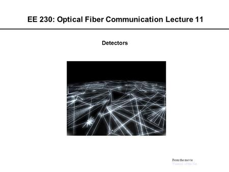 EE 230: Optical Fiber Communication Lecture 11 From the movie Warriors of the Net Detectors.