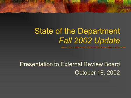 State of the Department Fall 2002 Update Presentation to External Review Board October 18, 2002.