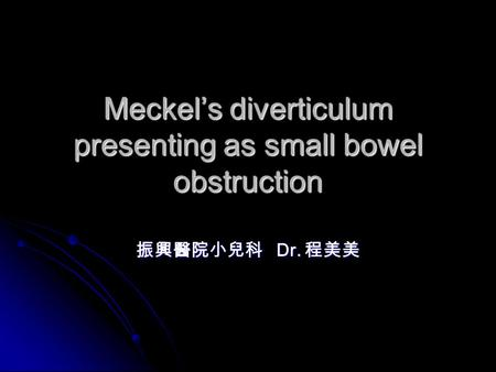 Meckel's diverticulum presenting as small bowel obstruction 振興醫院小兒科 Dr. 程美美.