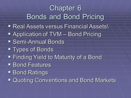 Chapter 6 Bonds and Bond Pricing  Real Assets versus Financial Assets\  Application of TVM – Bond Pricing  Semi-Annual Bonds  Types of Bonds  Finding.