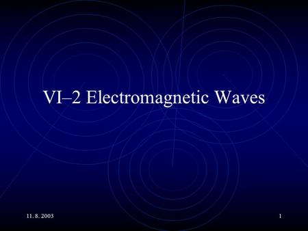 11. 8. 20031 VI–2 Electromagnetic Waves. 11. 8. 20032 Main Topics Properties of Electromagnetic Waves: Generation of electromagnetic waves Relations of.