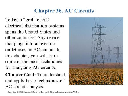 "Copyright © 2008 Pearson Education, Inc., publishing as Pearson Addison-Wesley Chapter 36. AC Circuits Today, a ""grid"" of AC electrical distribution systems."