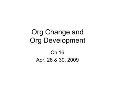 Org Change and Org Development Ch 16 Apr. 28 & 30, 2009.