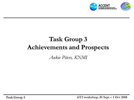 Task Group 3 AT2 workshop, 30 Sept – 1 Oct 2008 Task Group 3 Achievements and Prospects Ankie Piters, KNMI.