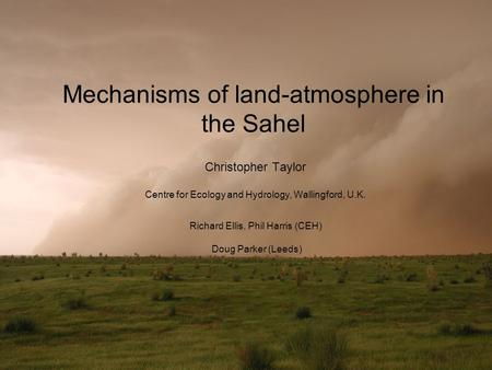 Mechanisms of land-atmosphere in the Sahel Christopher Taylor Centre for Ecology and Hydrology, Wallingford, U.K. Richard Ellis, Phil Harris (CEH) Doug.