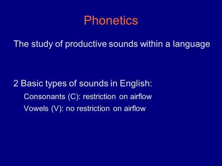 Phonetics The study of productive sounds within a language 2 Basic types of sounds in English: Consonants (C): restriction on airflow Vowels (V): no restriction.