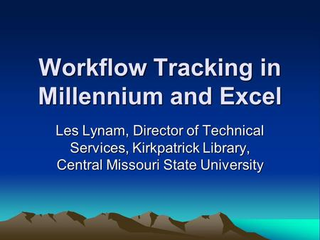 Workflow Tracking in Millennium and Excel Les Lynam, Director of Technical Services, Kirkpatrick Library, Central Missouri State University.