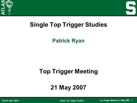 Single Top Trigger Studies Top Trigger Meeting, 21 May 2007 - 1 Patrick Ryan, MSU Single Top Trigger Studies Top Trigger Meeting 21 May 2007 Patrick Ryan.