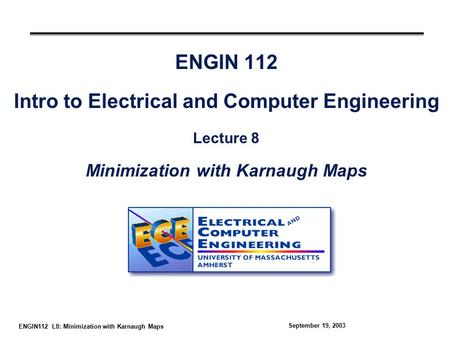 ENGIN112 L8: Minimization with Karnaugh Maps September 19, 2003 ENGIN 112 Intro to Electrical and Computer Engineering Lecture 8 Minimization with Karnaugh.