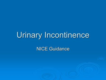 Urinary Incontinence NICE Guidance. Urinary incontinence  Involuntary leakage of urine  Common condition  Affects women of different ages  Physical/psychological/social.