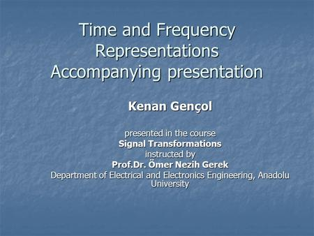 Time and Frequency Representations Accompanying presentation Kenan Gençol presented in the course Signal Transformations instructed by Prof.Dr. Ömer Nezih.