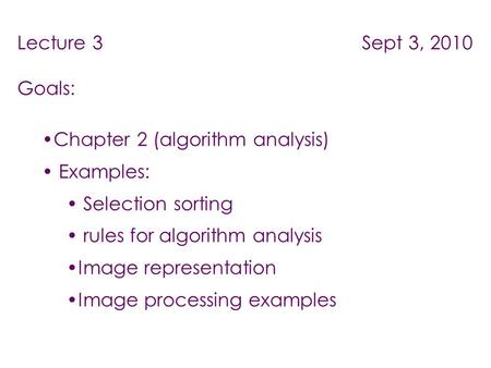 Lecture 3 Sept 3, 2010 Goals: Chapter 2 (algorithm analysis) Examples: Selection sorting rules for algorithm analysis Image representation Image processing.