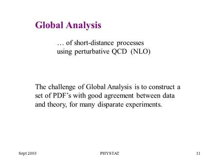 Sept 2003PHYSTAT11 … of short-distance processes using perturbative QCD (NLO) The challenge of Global Analysis is to construct a set of PDF's with good.