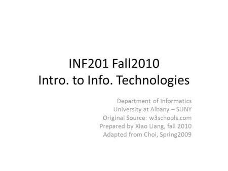 INF201 Fall2010 Intro. to Info. Technologies Department of Informatics University at Albany – SUNY Original Source: w3schools.com Prepared by Xiao Liang,